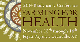 2014 Biodynamic Conference - Farming for Health - November 13th through 16th, Hyatt Regency, Louisville, KY