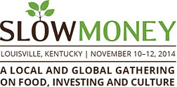 Slow Money - Louisville, Kentucky | November 10-12, 2014 - A Local and Global Gathering on Food, Investing and Culture